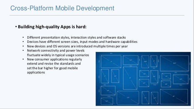 Cross-Platform Mobile Development • Building high-quality Apps is hard: • Different presentation styles, interaction style...