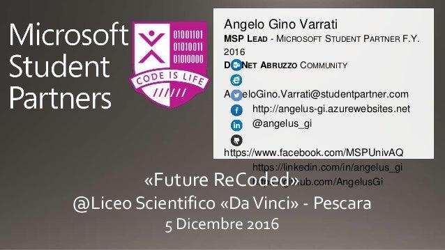 Angelo Gino Varrati MSP LEAD - MICROSOFT STUDENT PARTNER F.Y. 2016 DOTNET ABRUZZO COMMUNITY AngeloGino.Varrati@studentpart...