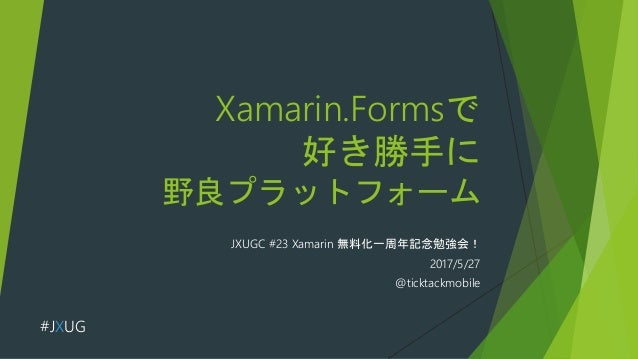 Xamarin.Formsで 好き勝手に 野良プラットフォーム JXUGC #23 Xamarin 無料化一周年記念勉強会! 2017/5/27 @ticktackmobile #JXUG