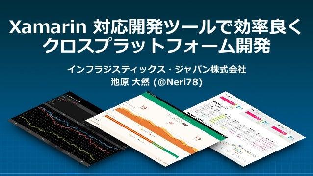 Xamarin 対応開発ツールで効率良く クロスプラットフォーム開発 インフラジスティックス・ジャパン株式会社 池原 大然 (@Neri78)