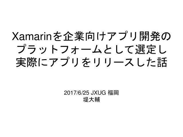Xamarinを企業向けアプリ開発の プラットフォームとして選定し 実際にアプリをリリースした話 2017/6/25 JXUG 福岡 堤大輔