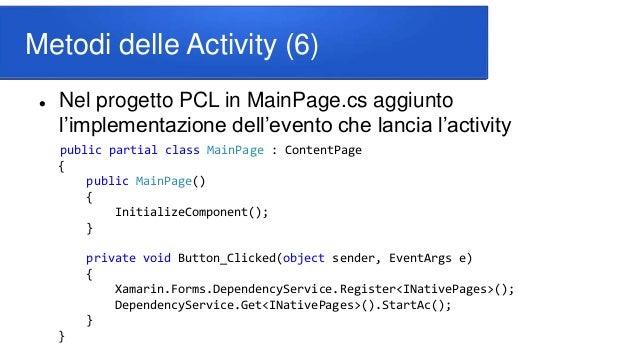 Metodi delle Activity (6)  Nel progetto PCL in MainPage.cs aggiunto l'implementazione dell'evento che lancia l'activity p...