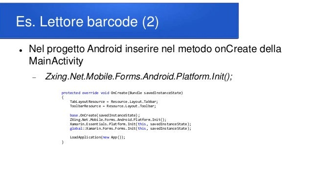 Es. Lettore barcode (2)  Nel progetto Android inserire nel metodo onCreate della MainActivity  Zxing.Net.Mobile.Forms.An...