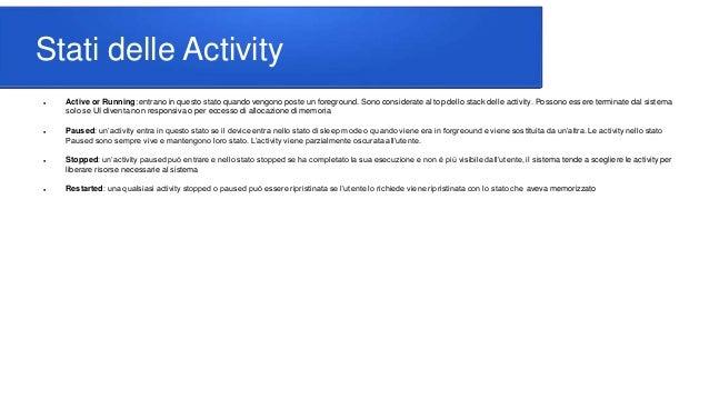 Stati delle Activity  Active or Running: entrano in questo stato quando vengono poste un foreground. Sono considerate al ...