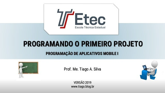 PROGRAMANDO O PRIMEIRO PROJETO Prof. Me. Tiago A. Silva VERSÃO 2019 www.tiago.blog.br PROGRAMAÇÃO DE APLICATIVOS MOBILE I