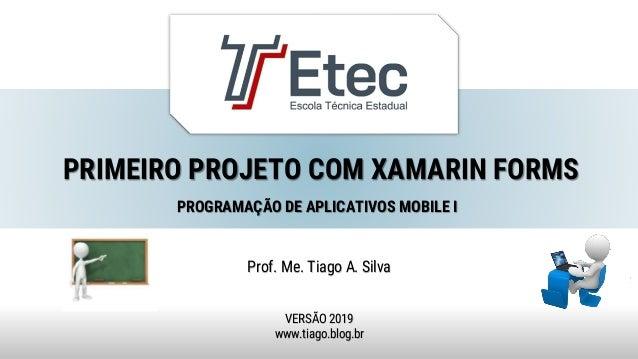 PRIMEIRO PROJETO COM XAMARIN FORMS Prof. Me. Tiago A. Silva VERSÃO 2019 www.tiago.blog.br PROGRAMAÇÃO DE APLICATIVOS MOBIL...