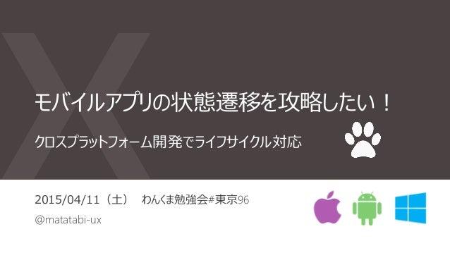 モバイルアプリの状態遷移を攻略したい! 2015/04/11(土) わんくま勉強会#東京96 @matatabi-ux クロスプラットフォーム開発でライフサイクル対応
