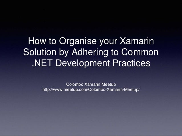 How to Organise your Xamarin Solution by Adhering to Common .NET Development Practices Colombo Xamarin Meetup http://www.m...