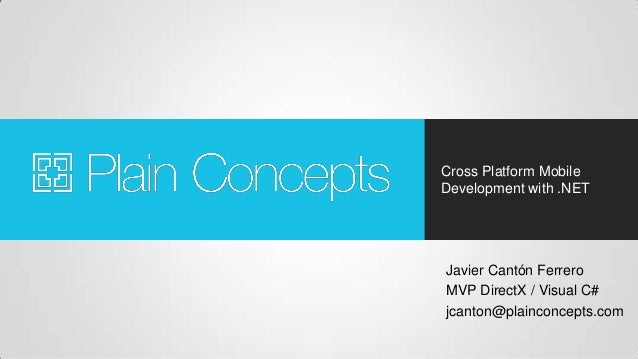 Cross Platform Mobile Development with .NET Javier Cantón Ferrero MVP DirectX / Visual C# jcanton@plainconcepts.com