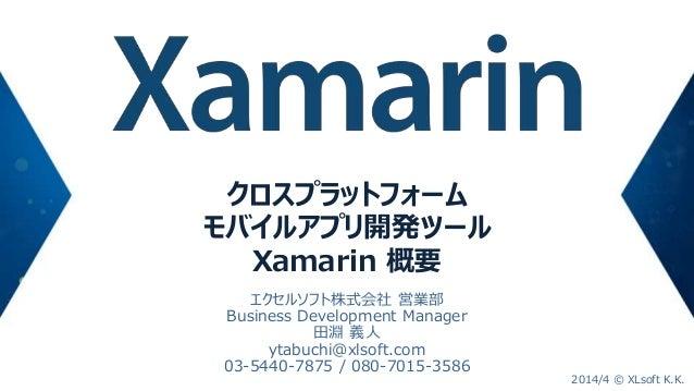 クロスプラットフォーム モバイルアプリ開発ツール Xamarin 概要 エクセルソフト株式会社 営業部 Business Development Manager 田淵 義人 ytabuchi@xlsoft.com 03-5440-7875 / ...