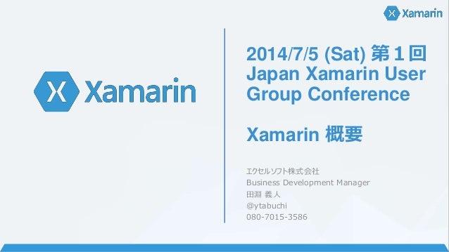 2014/7/5 (Sat) 第1回 Japan Xamarin User Group Conference Xamarin 概要 エクセルソフト株式会社 Business Development Manager 田淵 義人 @ytabuchi...
