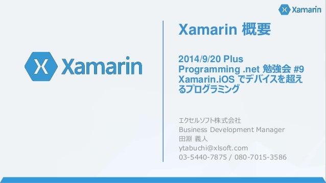 Xamarin 概要  2014/9/20 Plus  Programming .net 勉強会#9  Xamarin.iOS でデバイスを超え  るプログラミング  エクセルソフト株式会社  Business Development Mana...