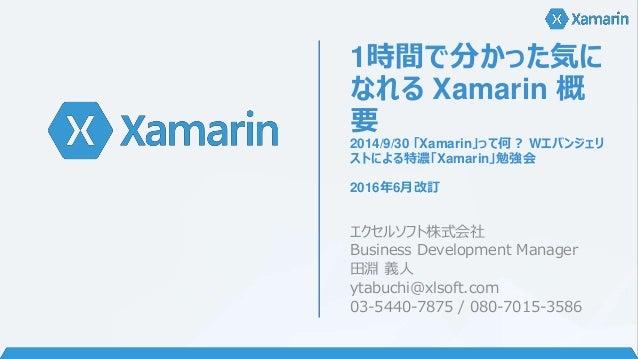 1時間で分かった気に なれる Xamarin 概 要 2014/9/30 「Xamarin」って何? Wエバンジェリ ストによる特濃「Xamarin」勉強会 2016年6月改訂 エクセルソフト株式会社 Business Development ...