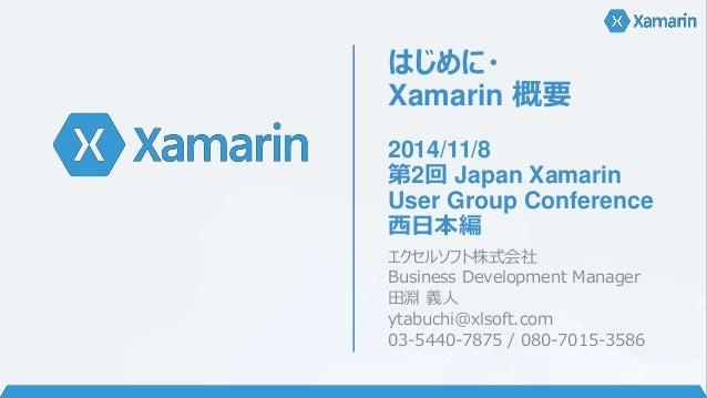 はじめに・  Xamarin 概要  2014/11/8  第2回Japan Xamarin  User Group Conference  西日本編  エクセルソフト株式会社  Business Development Manager  田淵...
