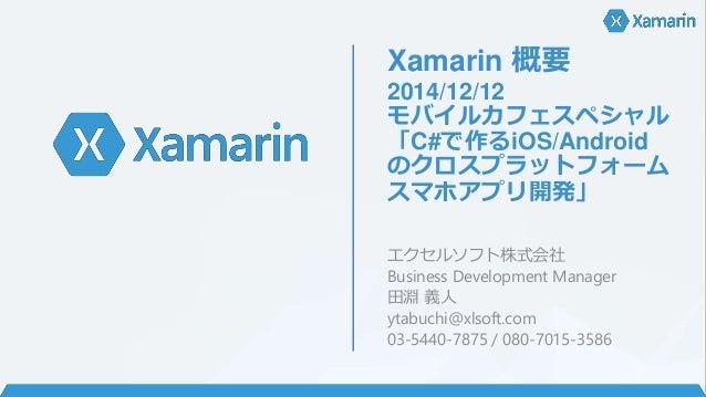 Xamarin 概要 2014/12/12 モバイルカフェスペシャル 「C#で作るiOS/Android のクロスプラットフォーム スマホアプリ開発」 エクセルソフト株式会社 Business Development Manager 田淵 義人...
