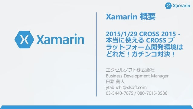 Xamarin 概要 2015/1/29 CROSS 2015 - 本当に使える CROSS プ ラットフォーム開発環境は どれだ!ガチンコ対決! エクセルソフト株式会社 Business Development Manager 田淵 義人 y...
