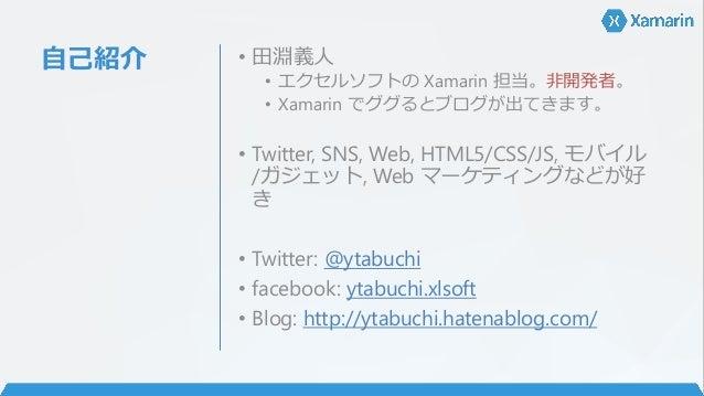 自己紹介 • 田淵義人 • エクセルソフトの Xamarin 担当。非開発者。 • Xamarin でググるとブログが出てきます。 • Twitter, SNS, Web, HTML5/CSS/JS, モバイル /ガジェット, Web マーケテ...