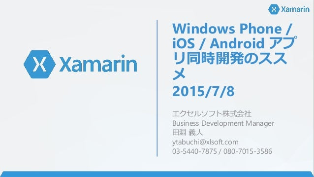 Windows Phone / iOS / Android アプ リ同時開発のスス メ 2015/7/8 エクセルソフト株式会社 Business Development Manager 田淵 義人 ytabuchi@xlsoft.com 03...