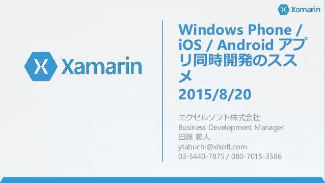 Windows Phone / iOS / Android アプ リ同時開発のスス メ 2015/8/20 エクセルソフト株式会社 Business Development Manager 田淵 義人 ytabuchi@xlsoft.com 0...