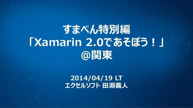 すまべん特別編 「Xamarin 2.0であそぼう!」 @関東 2014/04/19 LT エクセルソフト 田淵義人