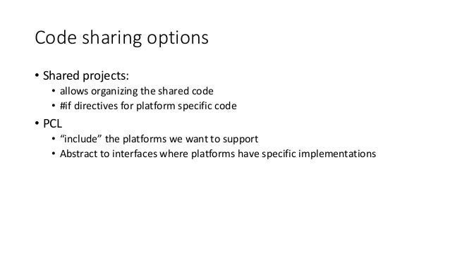 Code sharing options  • Shared projects:  • allows organizing the shared code  • #if directives for platform specific code...