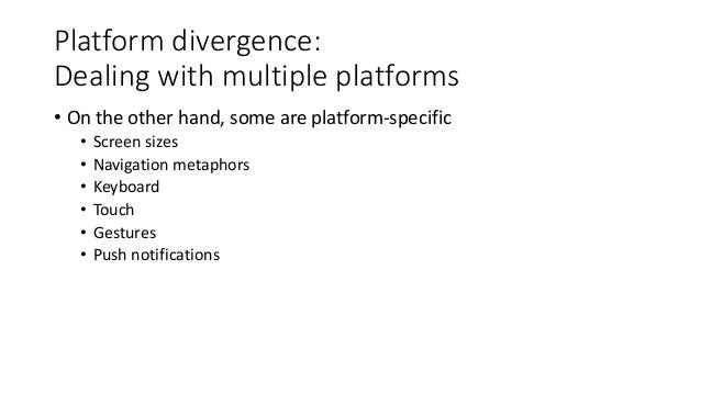 Platform divergence:  Dealing with multiple platforms  • On the other hand, some are platform-specific  • Screen sizes  • ...