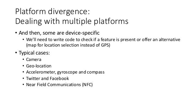Platform divergence:  Dealing with multiple platforms  • And then, some are device-specific  • We'll need to write code to...