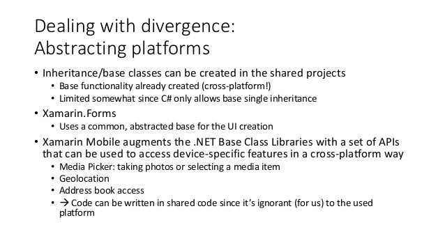 Dealing with divergence:  Abstracting platforms  • Inheritance/base classes can be created in the shared projects  • Base ...