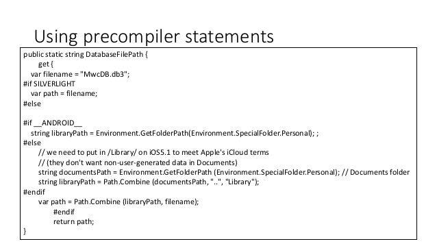 "Using precompiler statements  public static string DatabaseFilePath {  get {  var filename = ""MwcDB.db3"";  #if SILVERLIGHT..."
