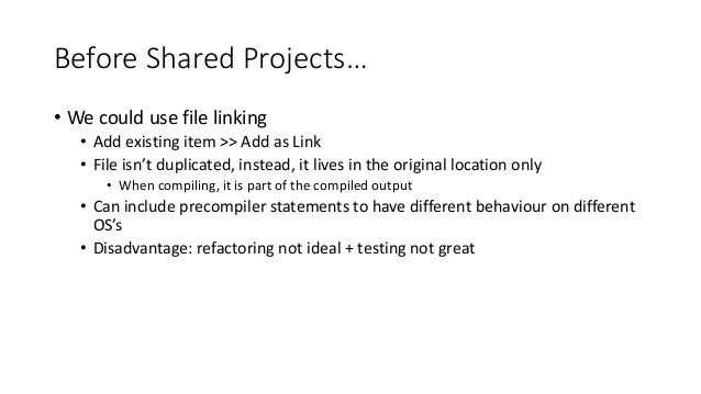 Before Shared Projects…  • We could use file linking  • Add existing item >> Add as Link  • File isn't duplicated, instead...