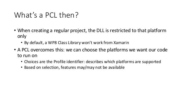 What's a PCL then?  • When creating a regular project, the DLL is restricted to that platform  only  • By default, a WP8 C...