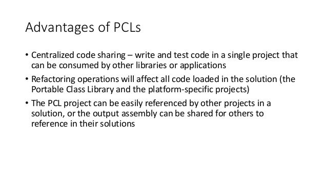Advantages of PCLs  • Centralized code sharing – write and test code in a single project that  can be consumed by other li...