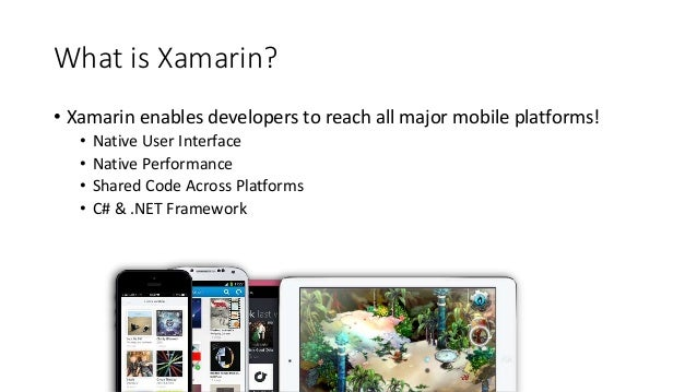 What is Xamarin?  • Xamarin enables developers to reach all major mobile platforms!  • Native User Interface  • Native Per...