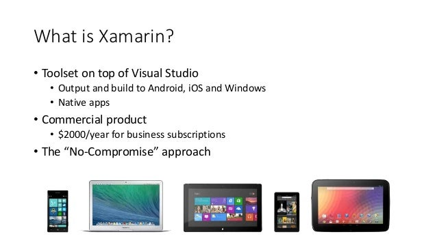 What is Xamarin?  • Toolset on top of Visual Studio  • Output and build to Android, iOS and Windows  • Native apps  • Comm...