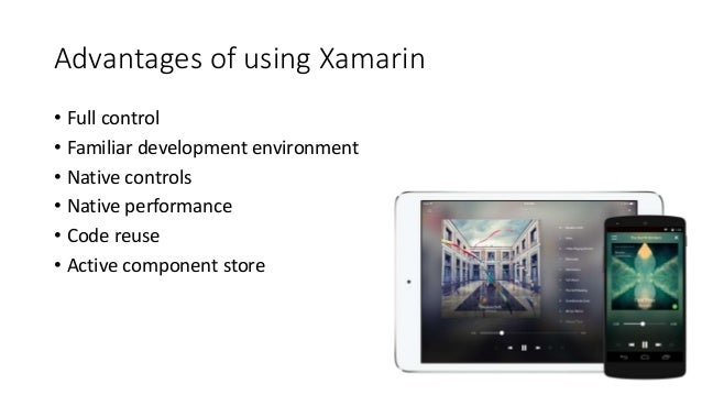 Advantages of using Xamarin  • Full control  • Familiar development environment  • Native controls  • Native performance  ...