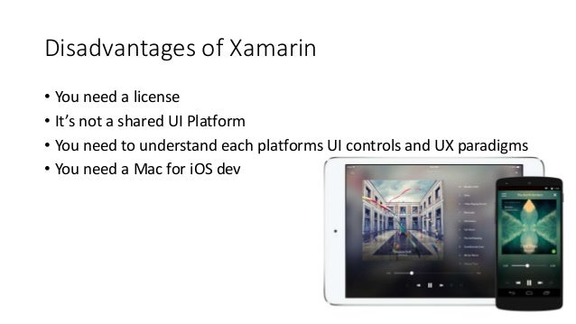 Disadvantages of Xamarin  • You need a license  • It's not a shared UI Platform  • You need to understand each platforms U...