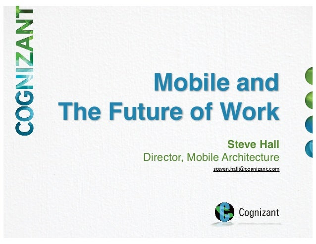 Mobile andThe Future of WorkSteve HallDirector, Mobile Architecturesteven.hall@cognizant.com