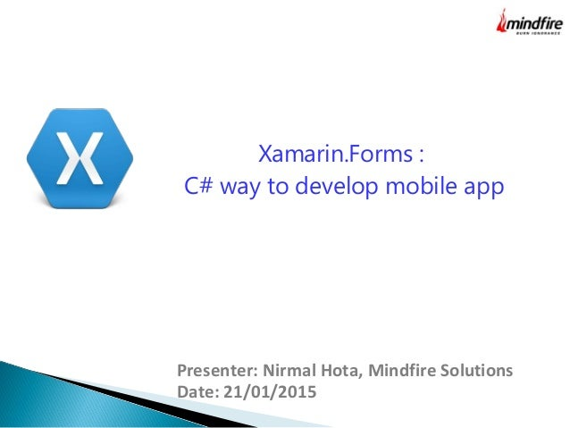 Presenter: Nirmal Hota, Mindfire Solutions Date: 21/01/2015 Xamarin.Forms : C# way to develop mobile app