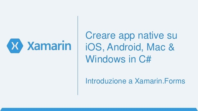 Creare app native su iOS, Android, Mac & Windows in C# Introduzione a Xamarin.Forms