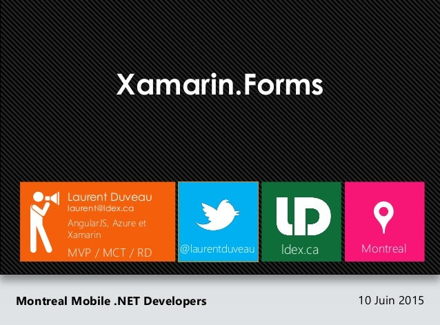 Xamarin.Forms Montreal Mobile .NET Developers 10 Juin 2015 Laurent Duveau laurent@ldex.ca AngularJS, Azure et Xamarin MVP ...