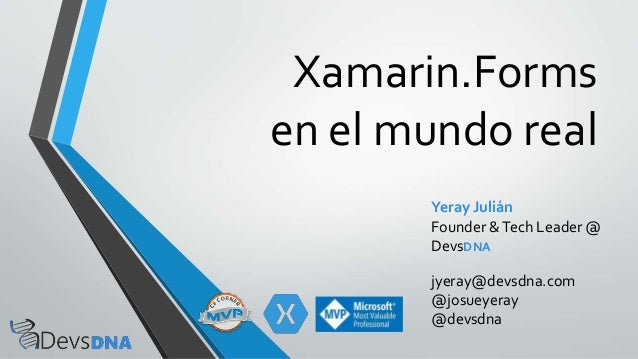 Xamarin.Forms en el mundo real Yeray Julián Founder &Tech Leader @ DevsDNA jyeray@devsdna.com @josueyeray @devsdna