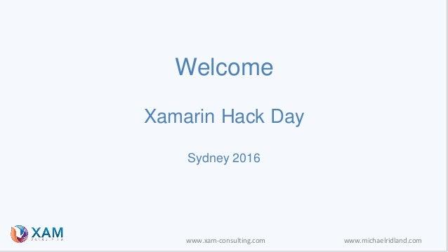 www.xam-consulting.com www.michaelridland.com Welcome Xamarin Hack Day Sydney 2016