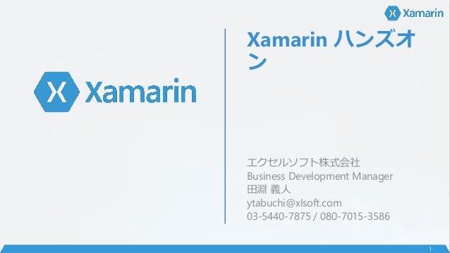 Xamarin ハンズオ ン エクセルソフト株式会社 Business Development Manager 田淵 義人 ytabuchi@xlsoft.com 03-5440-7875 / 080-7015-3586 1