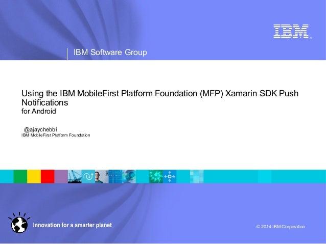 ® IBM Software Group © 2014 IBM Corporation Using the IBM MobileFirst Platform Foundation (MFP) Xamarin SDK Push Notificat...