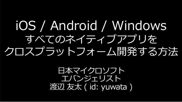iOS / Android / Windows すべてのネイティブアプリを クロスプラットフォーム開発する方法 日本マイクロソフト エバンジェリスト 渡辺 友太 ( id: yuwata )