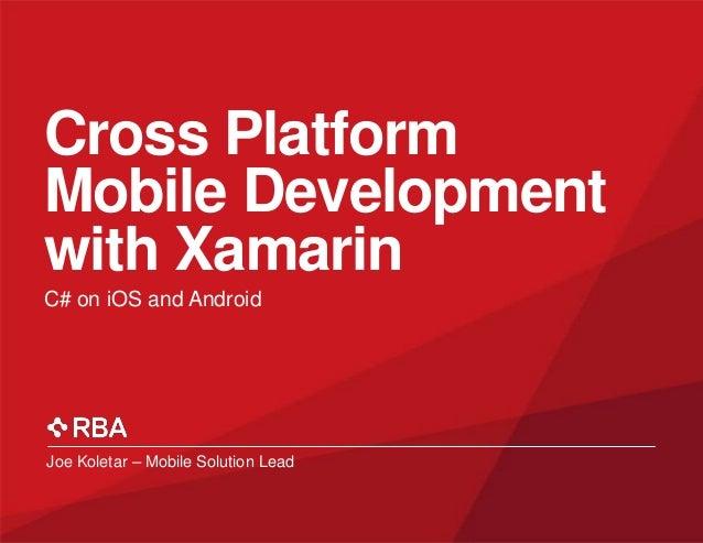 Cross Platform Mobile Development with Xamarin C# on iOS and Android  Joe Koletar – Mobile Solution Lead