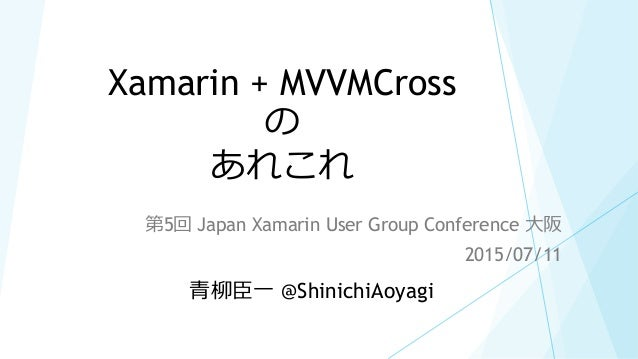 Xamarin + MVVMCross の あれこれ 第5回 Japan Xamarin User Group Conference 大阪 2015/07/11 青柳臣一 @ShinichiAoyagi