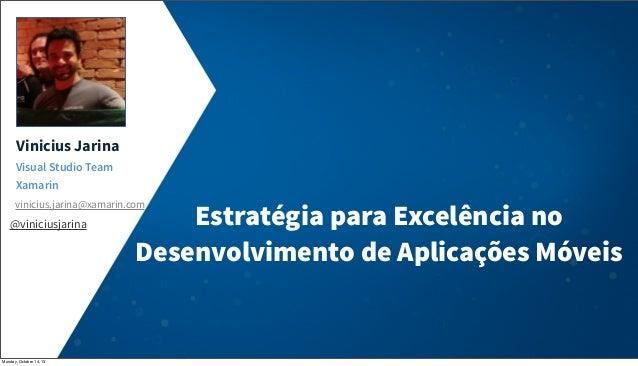 Vinicius Jarina Visual Studio Team Xamarin vinicius.jarina@xamarin.com  @viniciusjarina  Monday, October 14, 13  Estratégi...