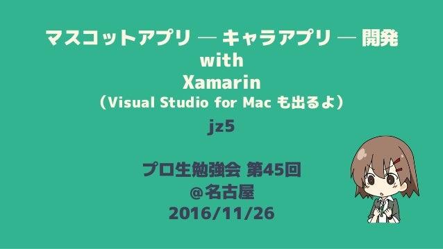 マスコットアプリ ─ キャラアプリ ─ 開発 with Xamarin (Visual Studio for Mac も出るよ) jz5 プロ生勉強会 第45回 @名古屋 2016/11/26