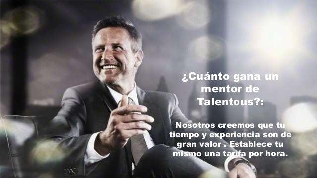¿Cuánto gana un mentor de Talentous?: Nosotros creemos que tu tiempo y experiencia son de gran valor . Establece tu mismo ...
